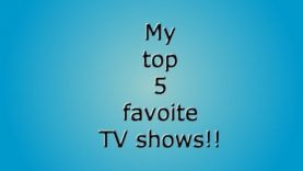 My top 5 favorite tv shows!!